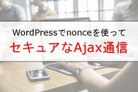 [WordPress]Ajaxをよりセキュアに使ってDBへのアクセスなどを実行する