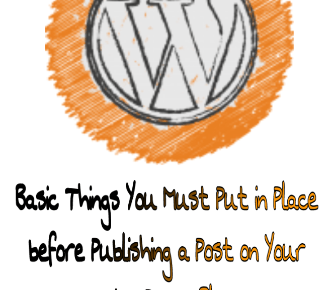 Basic Things You Must Put in Place before Publishing a Post on Your WordPress Blog