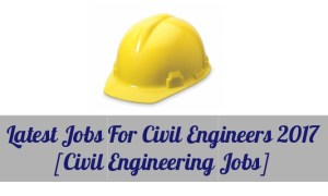 Latest Jobs For Civil Engineers 2017 (Civil Engineering Jobs)