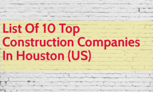 List Of 10 Top Construction Companies In Houston (US)