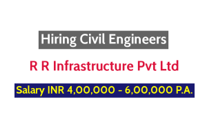 R R Infrastructure Pvt Ltd Hiring Civil Engineers - Salary INR 4,00,000 - 6,00,000 P.A.