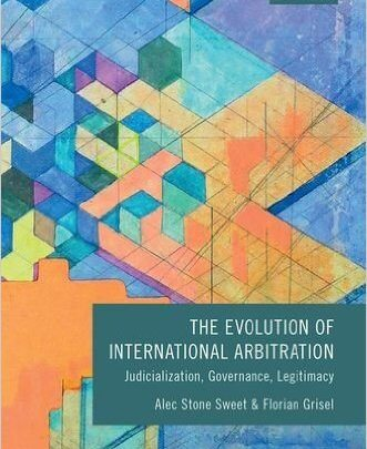 Stone Sweet & Grisel: The Evolution of International Arbitration: Judicialization, Governance, Legitimacy
