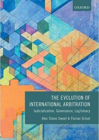 Stone Sweet & Grisel: The Evolution of International Arbitration: Judicialization, Governance, Legitimacy