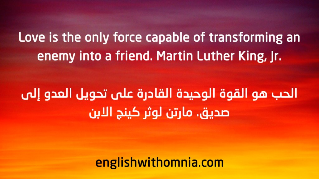 Love is the only force capable of transforming an .enemy into a friend. Martin Luther King, Jr