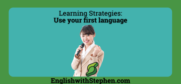 Don't be afraid of using your first language when studying a new one. By English with Stephen