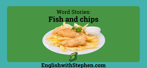 """The origin of the words """"fish"""" and """"chips. By English with STephen"""