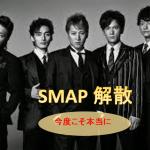SMAP:今度こそ本当に解散:良かったんじゃないでしょうか:決めたなら即解散すべき