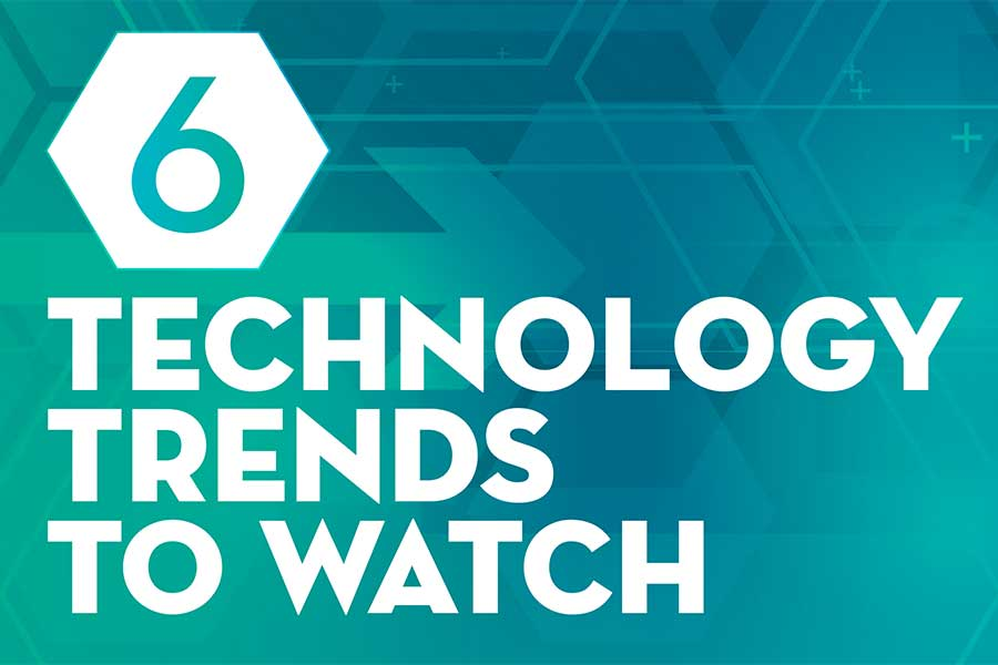 6 Technology Trends  to Watch