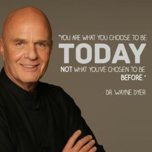 "Wayne Dyer Quote. ""You are what you choose to be today, not what you've chosen to be before."""