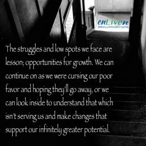 """Enliven Wellness Life Coaching Toledo quote reading. """"The struggles and low spots we face are lessons; opportunities for growth. We can continue on as we were cursing our poor favor and hoping they'll go away, or we can look inside to understand that which isn't serving us and make changes that support our infinitely greater potential."""" - Todd Smith Life Coach Blissfield"""