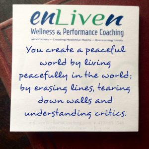 You create a peaceful world by living peacefully in the world; by erasing lines, tearing down walls and understanding critics. Enliven Wellness Coaching