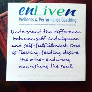 "Quote on Enliven Wellness Coaching sticky note reading, ""Understand the difference between self-indulgence and self-fulfillment. One is fleeting, feeding desire, the other enduring, nourishing the soul."""