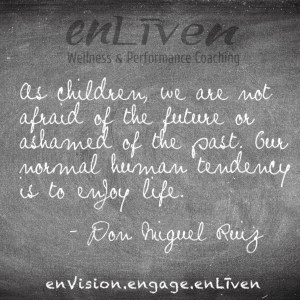 "Quote on enLiven Wellness Coaching chalkboard reading, ""As children we are not afraid of the future or ashamed of the past. Our normal human tendency is to enjoy life."" - Don Miguel Ruiz"