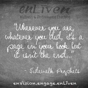 """Quote on enLiven Wellness Life Coaching chalkboard reading, Wherever you are, whatever you did it's a page in your book, but it isn't the end."""" - Sidewalk Prophets"""