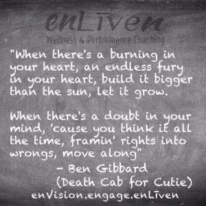 """Ben Gibbard (Death Cab for Cutie) quote on enLiven Wellness Life Coaching chalkboard reading, """"When there's a burning in your heart, an endless fury in your heart, build it bigger than the sun, let it grow. When there's a doubt in your mind, 'cause you think it all the time, framin' rights into wrongs, move along"""". enliven wellness life coaching Toledo. Life Coach Todd Smith Blissfield"""