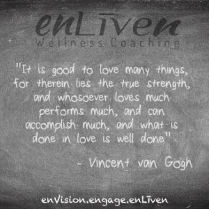 """Vincent van Gogh quote on enLiven Wellness Life Coaching chalkboard reading, """"It is good to love many things, are there in life through strength, and who so ever loves much, performs much, and can accomplish much, and whatever is done in love is well done."""" Todd Smith Blissfield Life coach Toledo"""