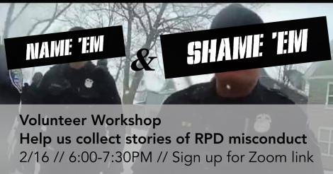 Name 'Em and Shame 'Em, Volunteer Worshop, Help us collect stories of RPD misconduct. February 16, 6:00 to 7:30 P M. Sign up for Zoom link.
