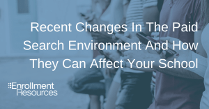 Recent Changes In The Paid Search Environment And How They Can Affect Your School From Enrollment Resources