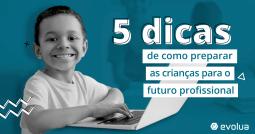 5 Dicas de como preparar as crianças para o futuro profissional