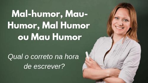 mal-humor mau-humor mal humor ou mau humor qual o certo