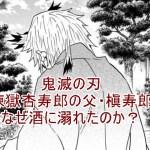 鬼滅の刃 煉獄杏寿郎 槇寿郎 酒 なぜ 理由 過去