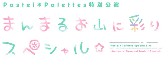 「Pastel*Palettes特別公演 〜まんまるお山に彩りスペシャル☆〜」開催報告