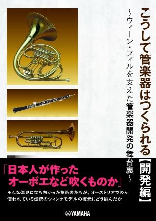 日本人が作った管楽器など吹くものかという偏見を跳ね返した開発の記録 こうして管楽器はつくられる【開発編】 ~ウィーン・フィルを支えた管楽器開発の舞台裏~ 2月21日発売!