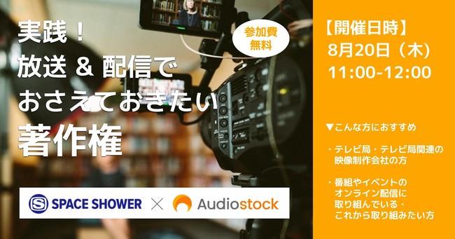 8/20(木)「実践!放送&配信でおさえておきたい著作権」スペースシャワーネットワーク×Audiostockが初の共催オンラインセミナーを開催します