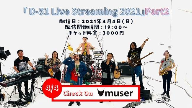【音楽ライブ配信 MUSER】1月に引き続き、D-51による『「D-51 Live Streaming 2021 ~悲しみじゃなく喜びの涙を流したい~」Part2』の配信が4/4に決定!!