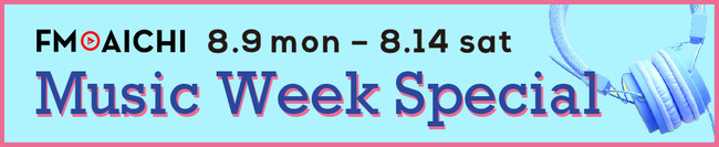 「FM AICHI Music Week Special」8月9日(月)からの6日間は音楽スペシャル企画!