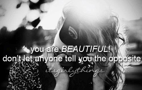 you are beautiful don't let anyone tell you the opposite