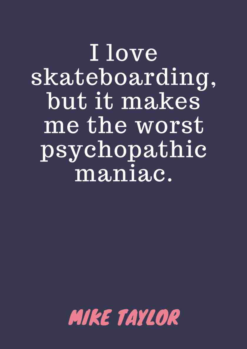 I love skateboarding, but it makes me the worst psychopathic maniac.