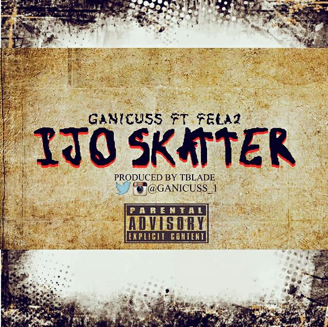 MUSIC : Ganicuss ft fela2- IJO SKATTER