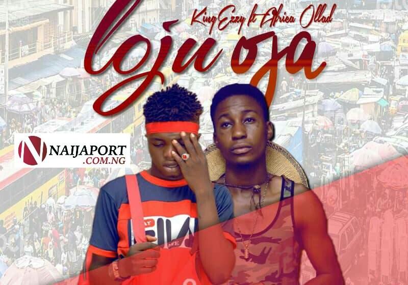 MUSIC : KingEzzy – Loju OjaFt. Africa Ollad