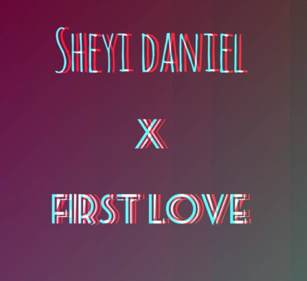 MUSIC :SHEYI DANIEL – FIRST LOVE