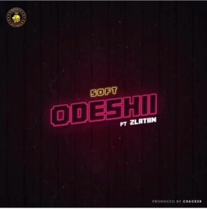 DOWNLOAD : Soft ft Zlatan Ibile - Odeshi [MP3]