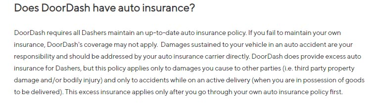 Text from Doordash website:   Does DoorDash have auto insurance?  DoorDash requires all Dashers maintain an up-to-date auto insurance policy. If you fail to maintain your own insurance, DoorDash's coverage may not apply.  Damages sustained to your vehicle in an auto accident are your responsibility and should be addressed by your auto insurance carrier directly. DoorDash does provide excess auto insurance for Dashers, but this policy applies only to damages you cause to other parties (i.e. third party property damage and/or bodily injury) and only to accidents while on an active delivery (when you are in possession of goods to be delivered). This excess insurance applies only after you go through your own auto insurance policy first.
