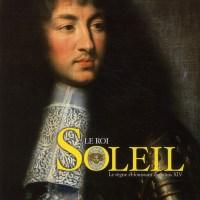 Le roi Soleil - Le règne éblouissant de Louis XIV