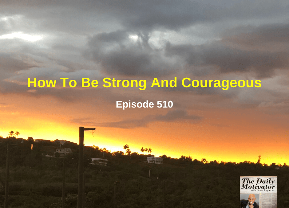 How To Be Strong And Courageous – Episode #510