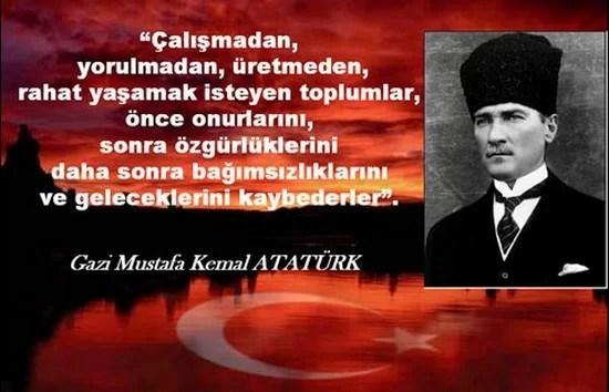 alışmadan yorulmadan üretmeden rahat yaşamak isteyen toplumlar önce onurlarını sonra özgürlüklerini daha sonra bağımsızlıklarını ve geleceklerini kaybederler. Mustafa Kemal Atatürk - Mustafa Kemal Atatürk Resimli Sözler - Atatürk Sözleri Ve Fotoğraf Arşivi, unlu-sozleri, guzel-sozler