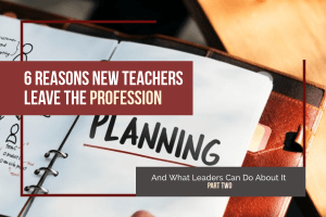6 Reasons New Teachers Leave the Profession—And What Leaders Can Do About It