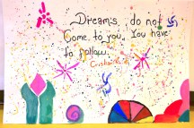 Dreams do not come to you. You have to follow //