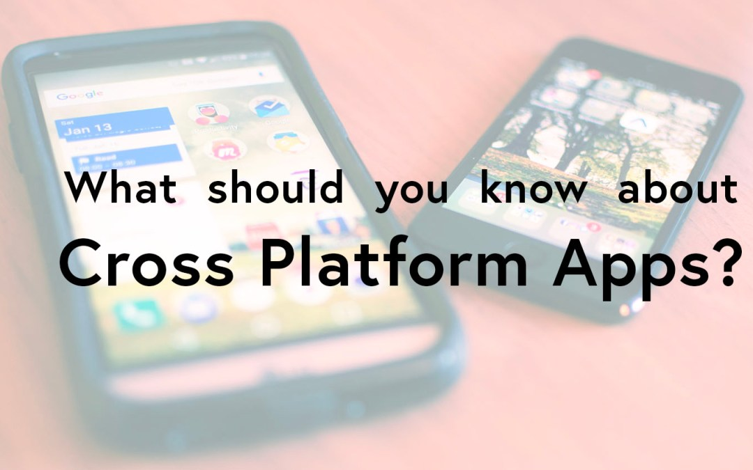 Cross platform apps and what you need to know about them