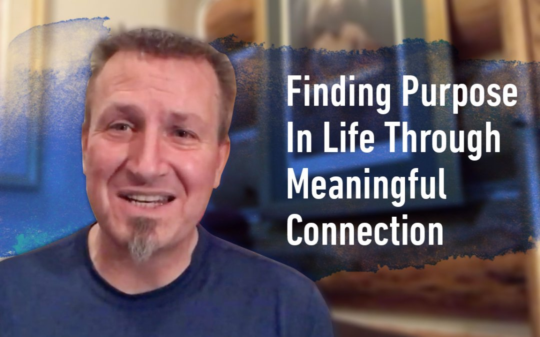 Finding Purpose In Life Through Meaningful Connection