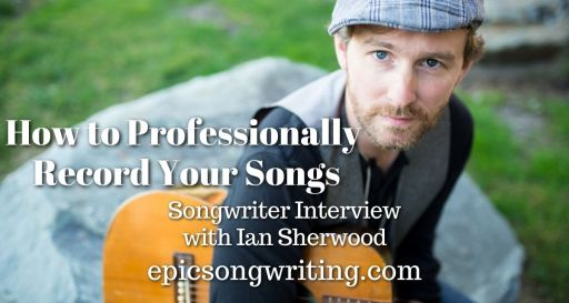 How to Professionally Record Your Songs, Songwriter Interview: Ian Sherwood