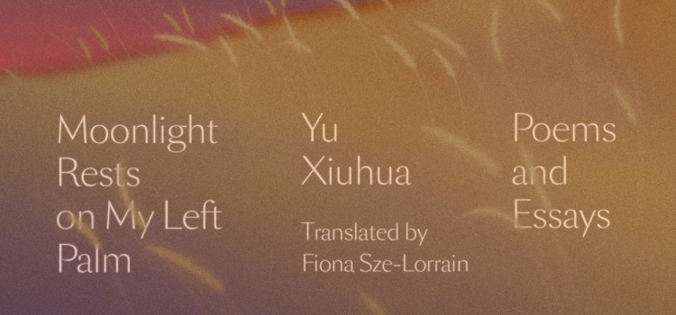 Moonlight Rests on My Left Palm: Poems and Essays by Yu Xiuhua