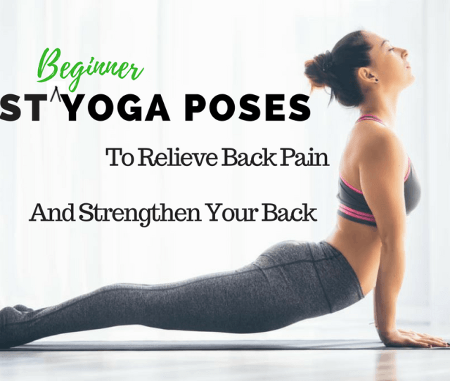 Beginner Friendly Yoga Poses To Relieve Back Pain And Strengthen Your Back