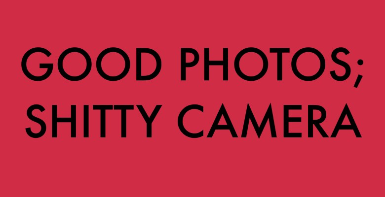 HOW TO MAKE GOOD PHOTOS WITH A SHITTY CAMERA.001