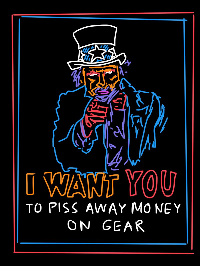 I want you to piss away money on gear