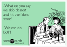 what-do-you-say-we-skip-dessert-and-hit-the-fabric-store-we-can-do-both--9d7dc